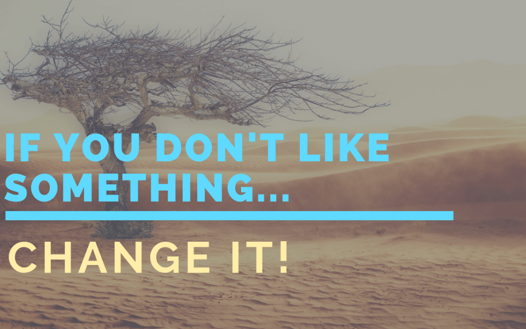 If you don't like something, change it