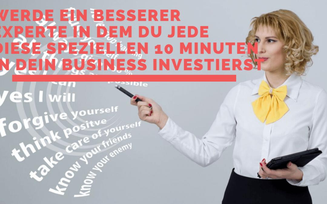 Werde ein besserer Experte, in dem du diese speziellen 10 Minuten in dein Business investierst